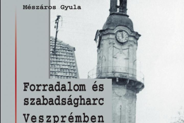 Mészáros Gyula: Forradalom és szabadságharc Veszprémben 1956